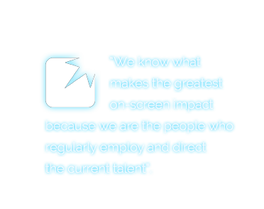 We know what makes the greatest on-screen impact because we are the people who regularly employ and direct the current talent